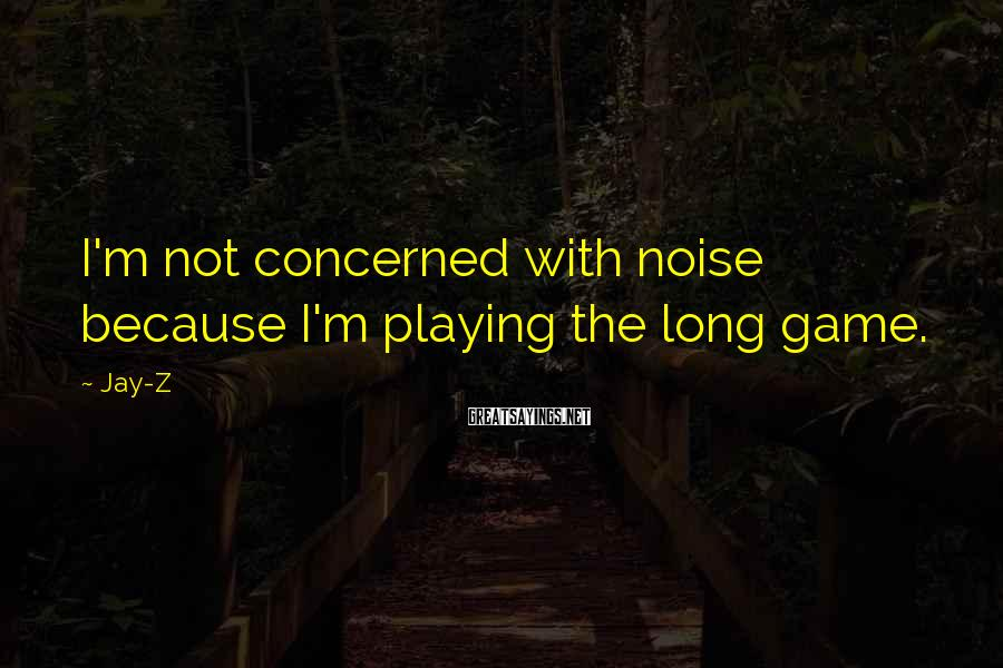 Jay-Z Sayings: I'm not concerned with noise because I'm playing the long game.