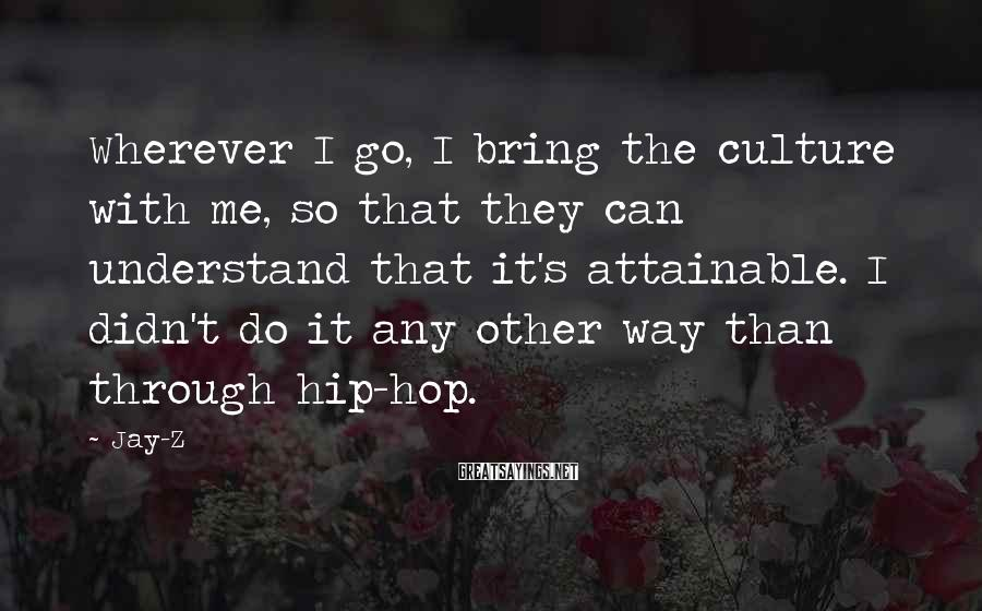 Jay-Z Sayings: Wherever I go, I bring the culture with me, so that they can understand that