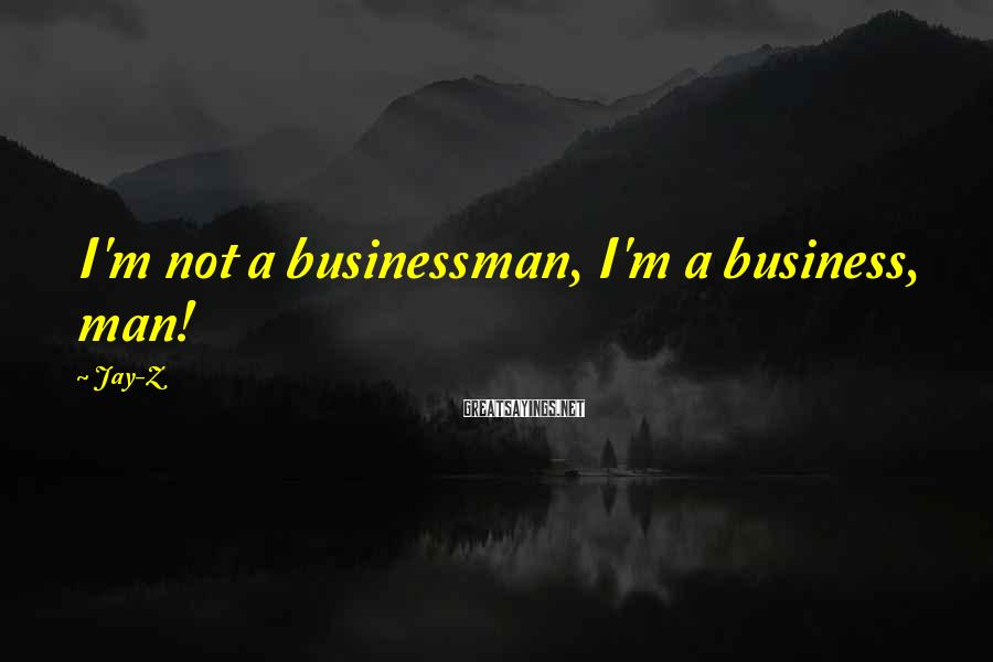 Jay-Z Sayings: I'm not a businessman, I'm a business, man!