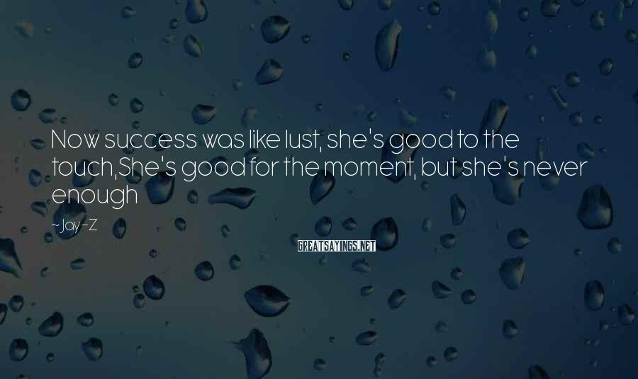 Jay-Z Sayings: Now success was like lust, she's good to the touch,She's good for the moment, but