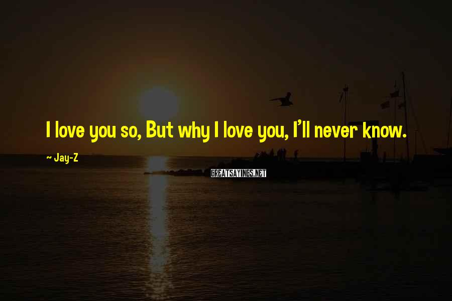 Jay-Z Sayings: I love you so, But why I love you, I'll never know.
