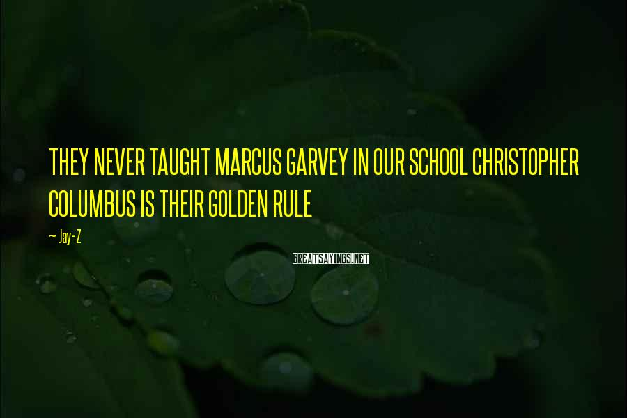 Jay-Z Sayings: THEY NEVER TAUGHT MARCUS GARVEY IN OUR SCHOOL CHRISTOPHER COLUMBUS IS THEIR GOLDEN RULE