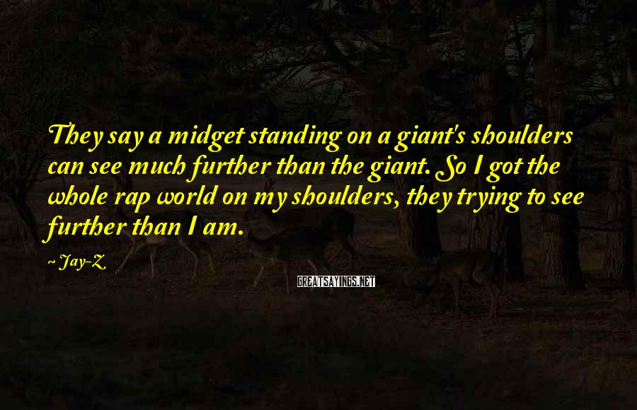 Jay-Z Sayings: They say a midget standing on a giant's shoulders can see much further than the