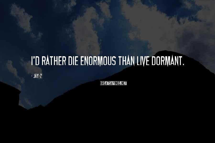 Jay-Z Sayings: I'd rather die enormous than live dormant.