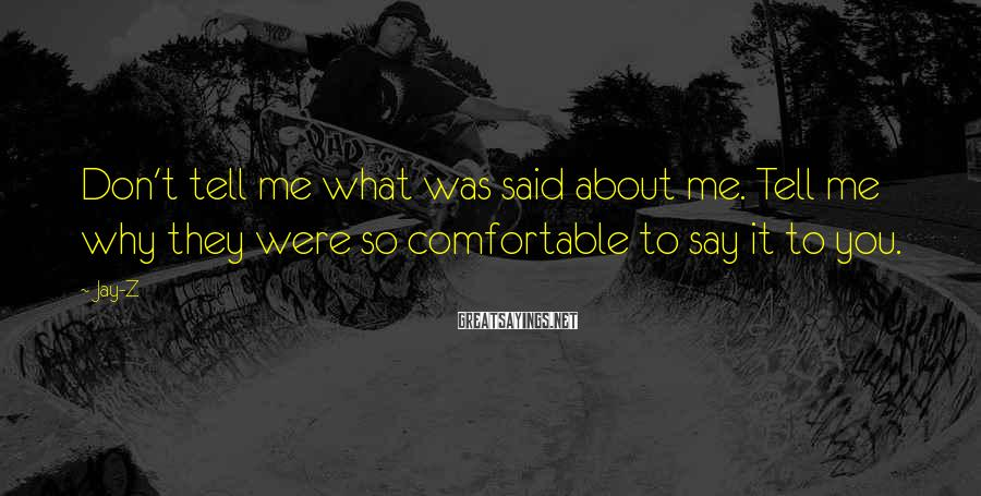 Jay-Z Sayings: Don't tell me what was said about me. Tell me why they were so comfortable