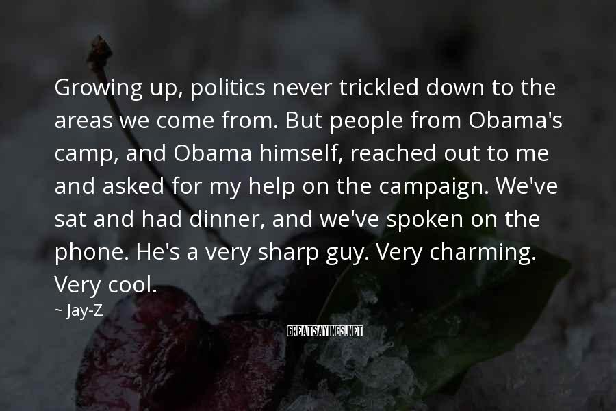 Jay-Z Sayings: Growing up, politics never trickled down to the areas we come from. But people from