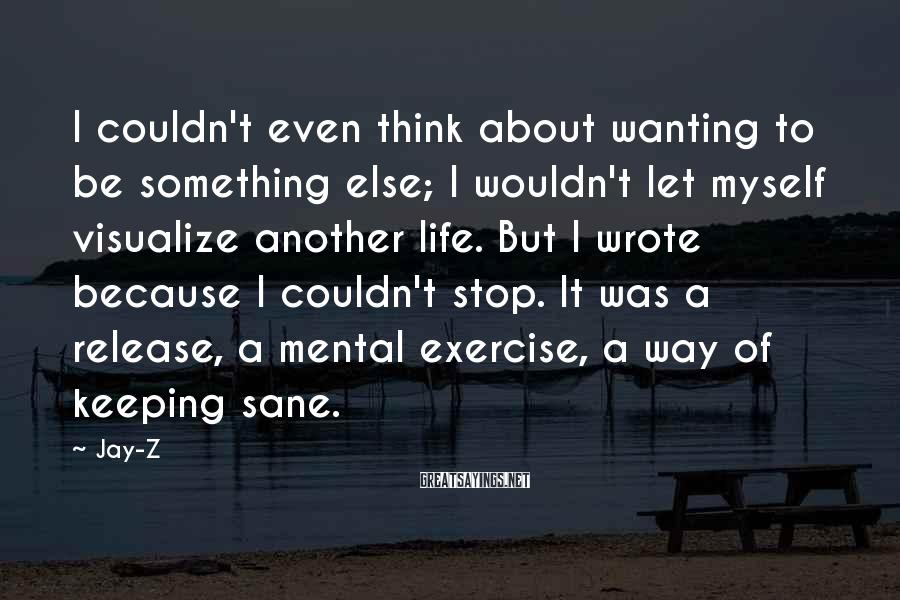 Jay-Z Sayings: I couldn't even think about wanting to be something else; I wouldn't let myself visualize