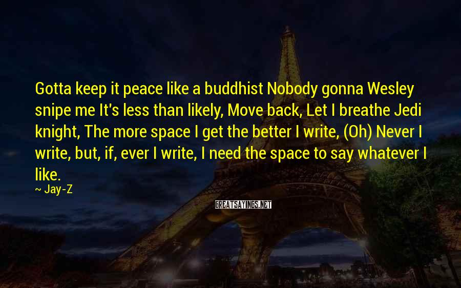Jay-Z Sayings: Gotta keep it peace like a buddhist Nobody gonna Wesley snipe me It's less than