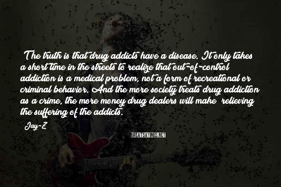 Jay-Z Sayings: [T]he truth is that drug addicts have a disease. It only takes a short time