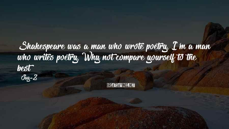 Jay-Z Sayings: Shakespeare was a man who wrote poetry. I'm a man who writes poetry. Why not