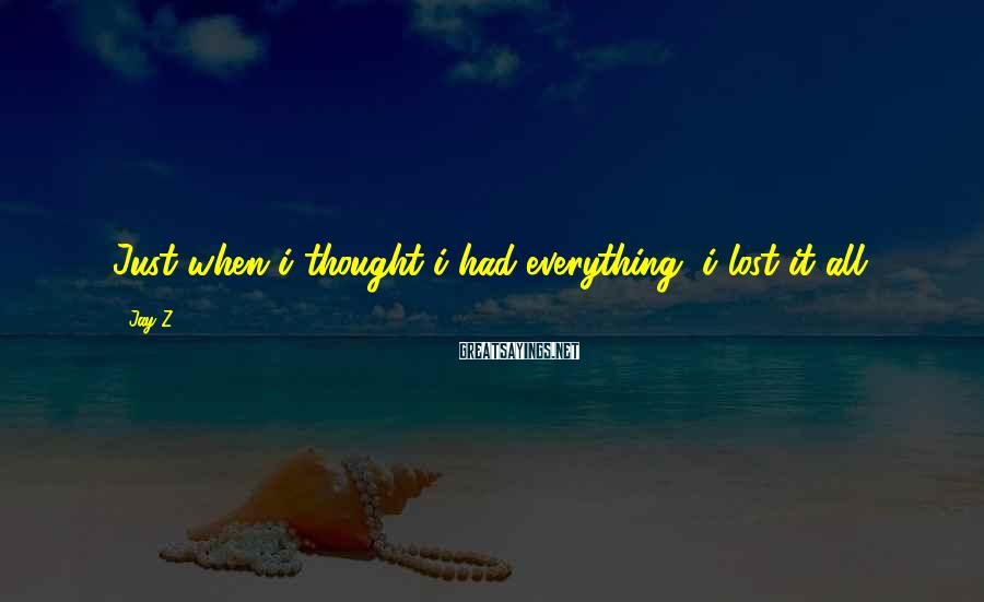 Jay-Z Sayings: Just when i thought i had everything, i lost it all