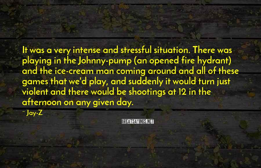 Jay-Z Sayings: It was a very intense and stressful situation. There was playing in the Johnny-pump (an