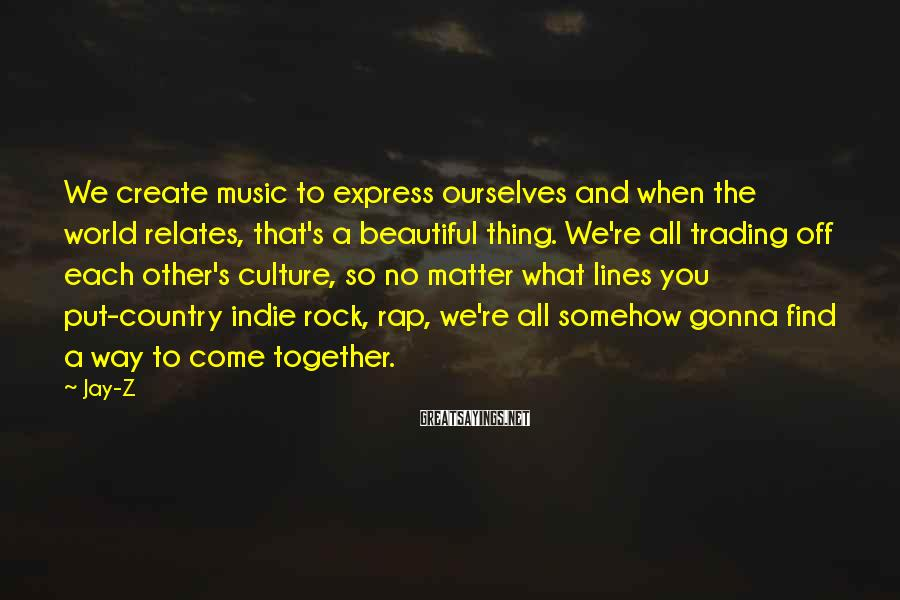 Jay-Z Sayings: We create music to express ourselves and when the world relates, that's a beautiful thing.