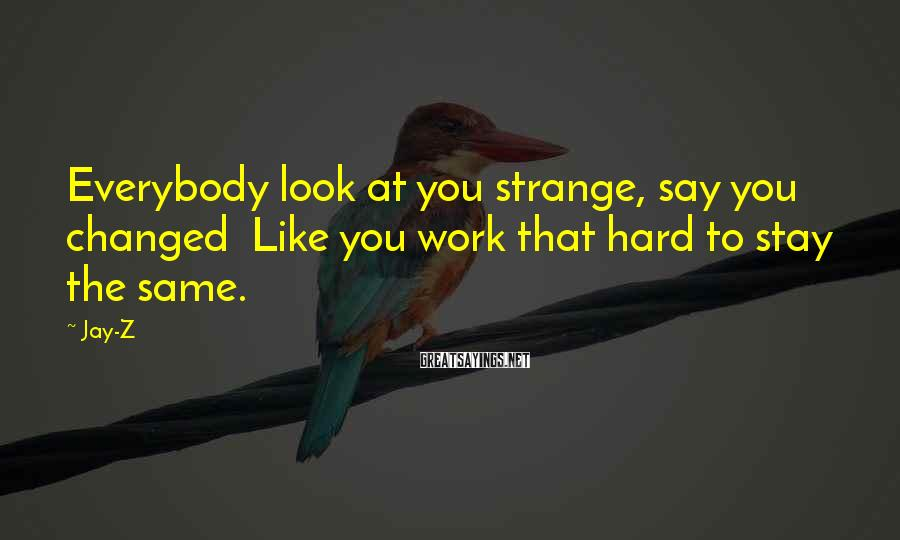 Jay-Z Sayings: Everybody look at you strange, say you changed Like you work that hard to stay