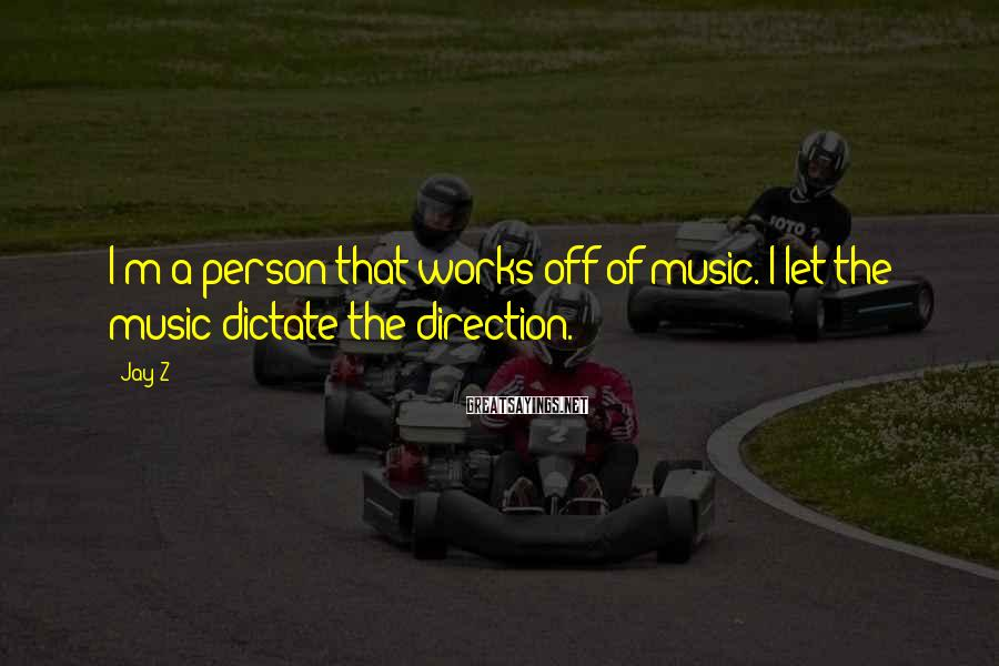 Jay-Z Sayings: I'm a person that works off of music. I let the music dictate the direction.