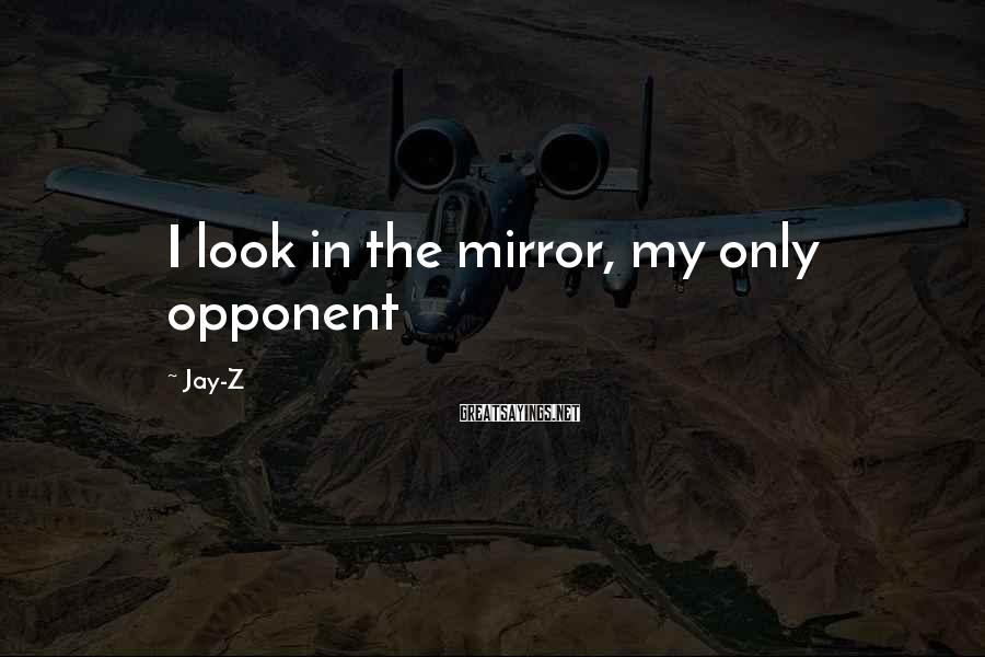 Jay-Z Sayings: I look in the mirror, my only opponent