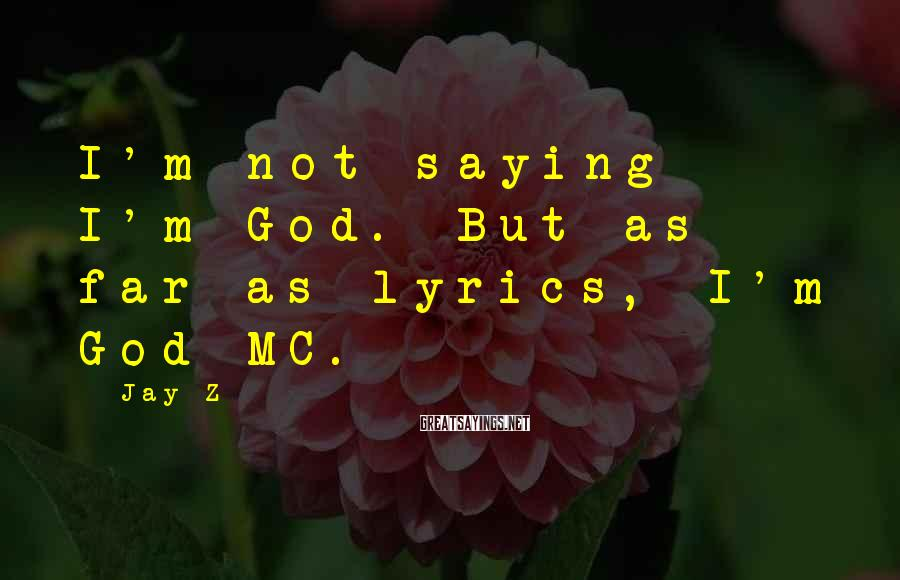 Jay-Z Sayings: I'm not saying I'm God. But as far as lyrics, I'm God MC.