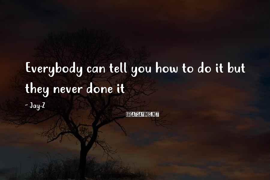 Jay-Z Sayings: Everybody can tell you how to do it but they never done it