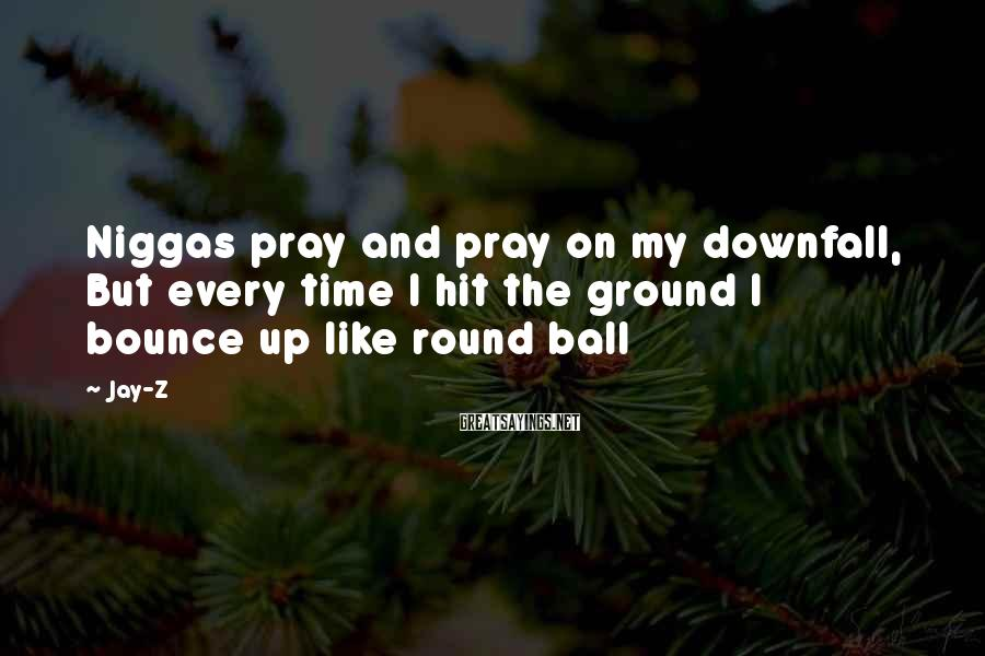 Jay-Z Sayings: Niggas pray and pray on my downfall, But every time I hit the ground I