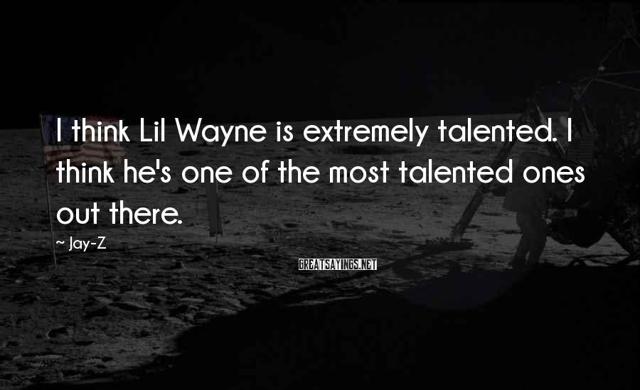 Jay-Z Sayings: I think Lil Wayne is extremely talented. I think he's one of the most talented