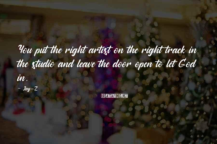Jay-Z Sayings: You put the right artist on the right track in the studio and leave the