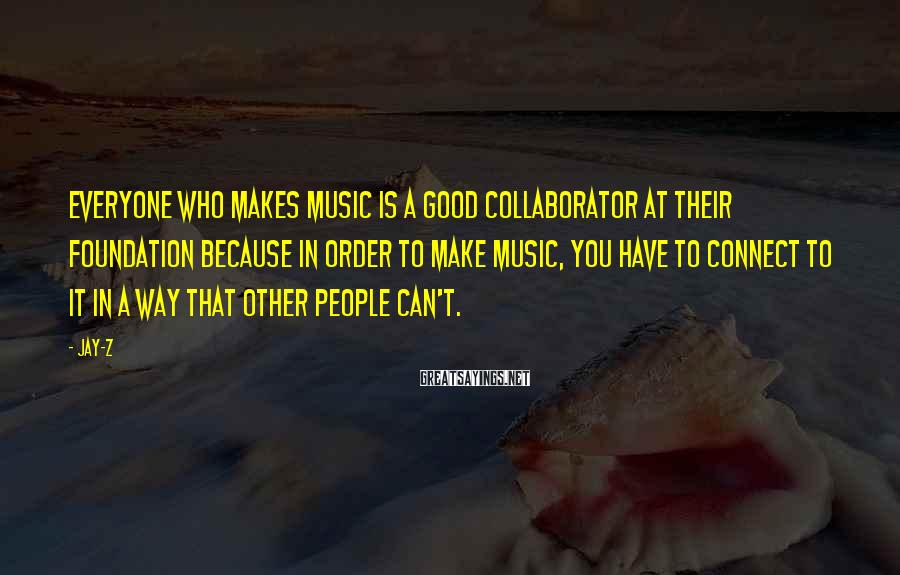 Jay-Z Sayings: Everyone who makes music is a good collaborator at their foundation because in order to