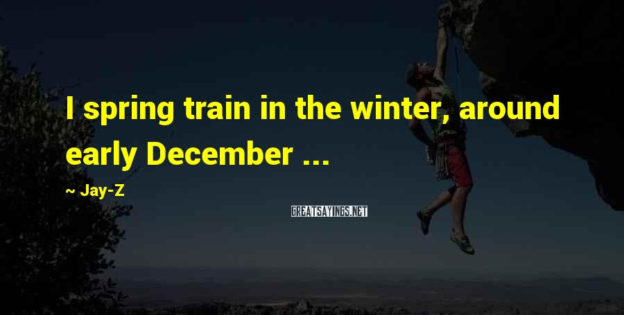 Jay-Z Sayings: I spring train in the winter, around early December ...