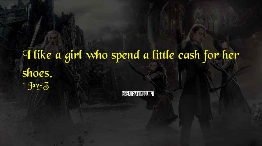 Jay-Z Sayings: I like a girl who spend a little cash for her shoes.