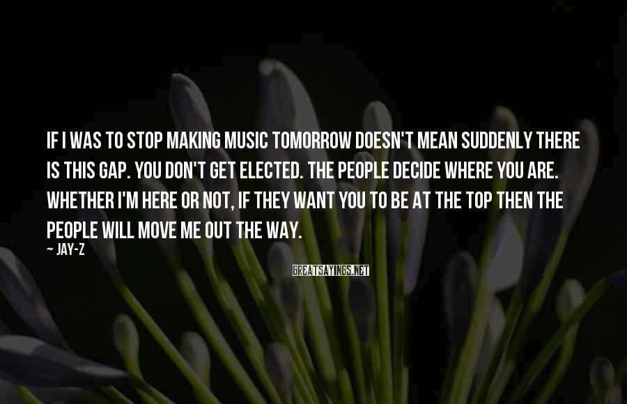 Jay-Z Sayings: If I was to stop making music tomorrow doesn't mean suddenly there is this gap.