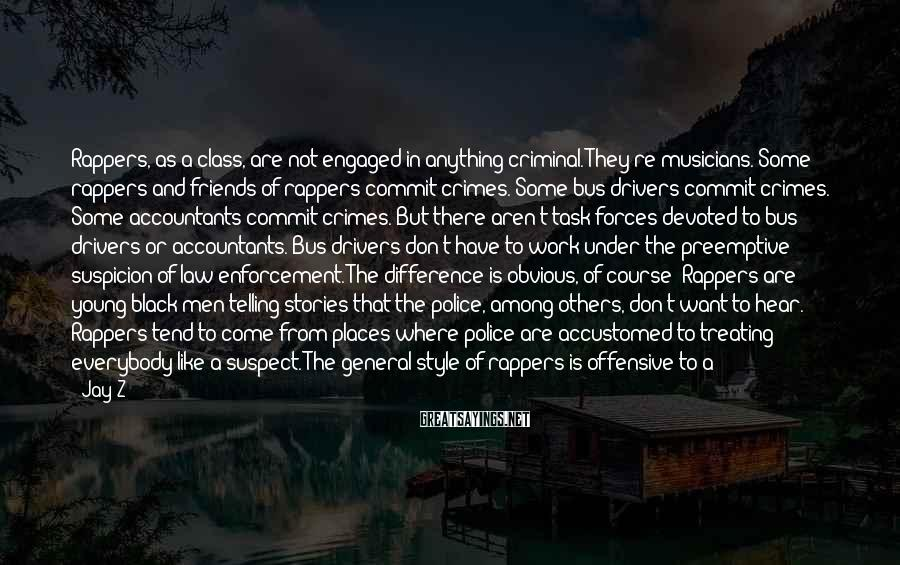 Jay-Z Sayings: Rappers, as a class, are not engaged in anything criminal. They're musicians. Some rappers and