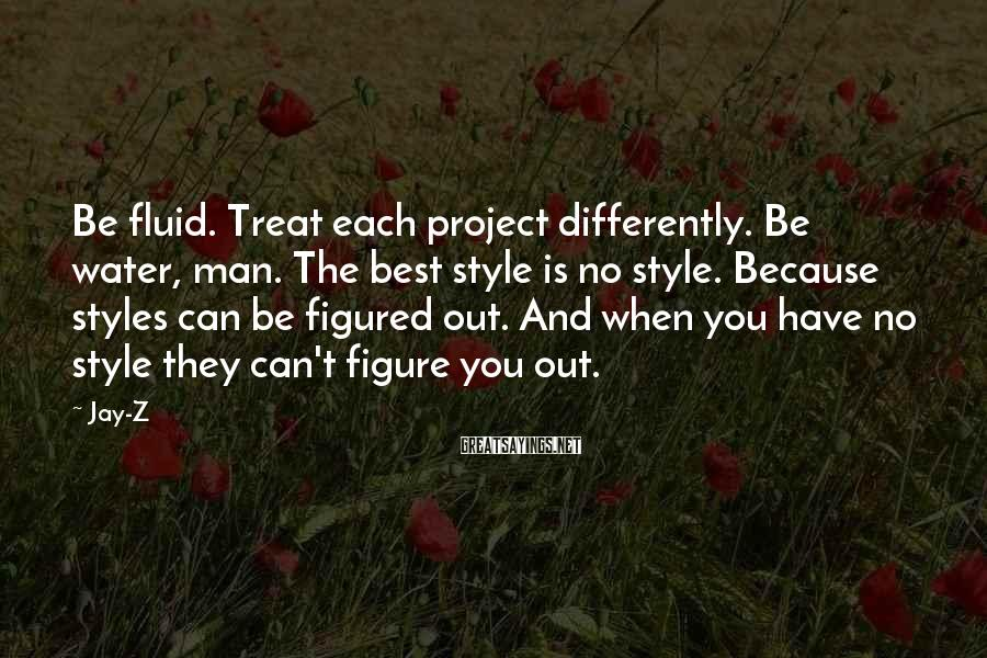 Jay-Z Sayings: Be fluid. Treat each project differently. Be water, man. The best style is no style.