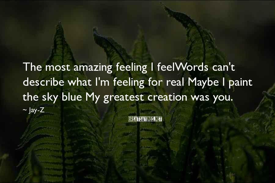 Jay-Z Sayings: The most amazing feeling I feelWords can't describe what I'm feeling for real Maybe I