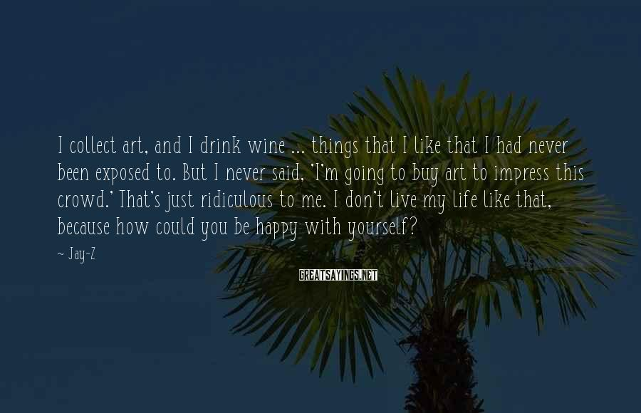 Jay-Z Sayings: I collect art, and I drink wine ... things that I like that I had