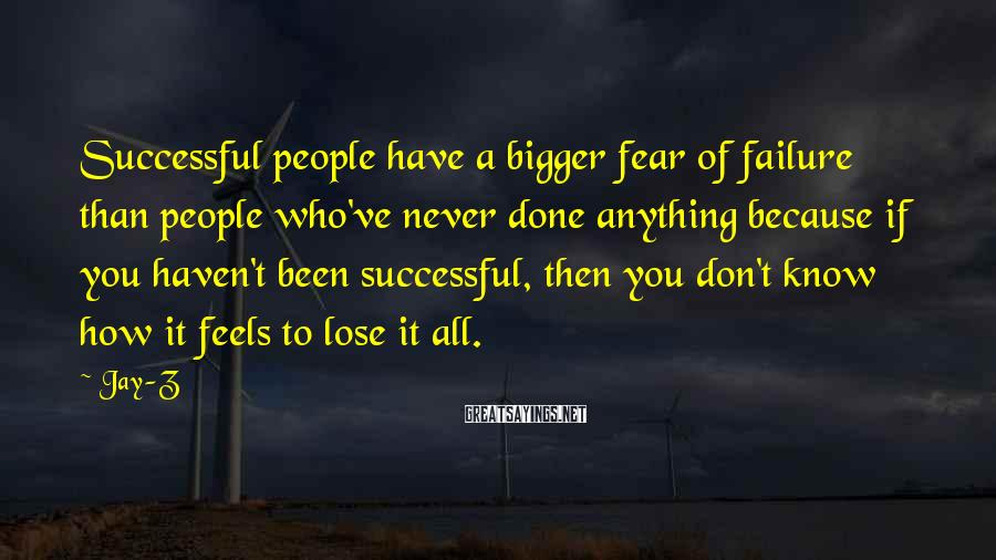 Jay-Z Sayings: Successful people have a bigger fear of failure than people who've never done anything because