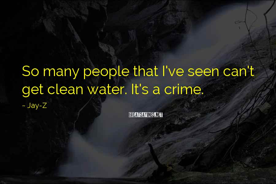 Jay-Z Sayings: So many people that I've seen can't get clean water. It's a crime.