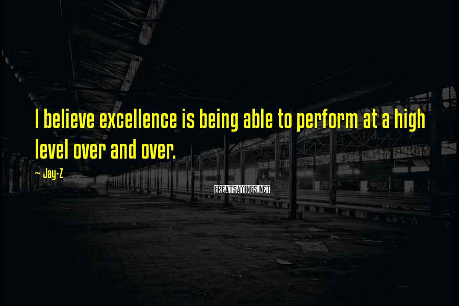 Jay-Z Sayings: I believe excellence is being able to perform at a high level over and over.