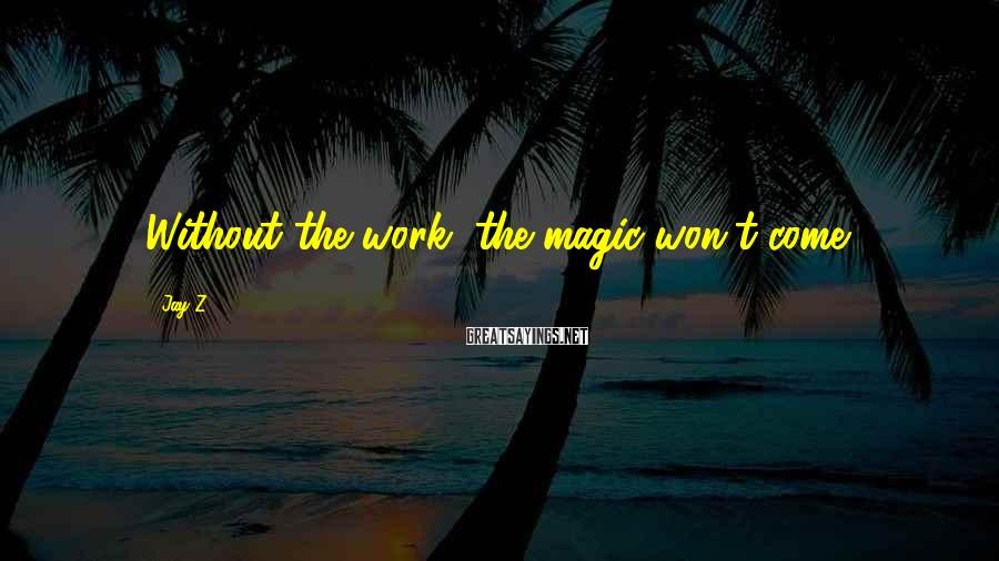 Jay-Z Sayings: Without the work, the magic won't come.