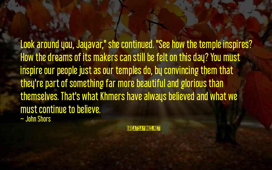 "Jayavar Sayings By John Shors: Look around you, Jayavar,"" she continued. ""See how the temple inspires? How the dreams of"