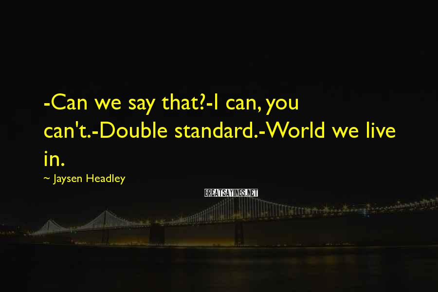 Jaysen Headley Sayings: -Can we say that?-I can, you can't.-Double standard.-World we live in.