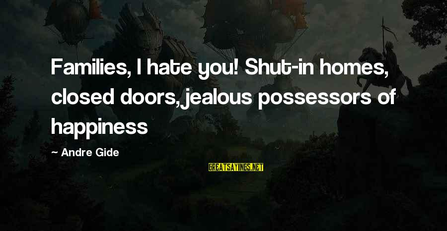 Jealous Of Happiness Sayings By Andre Gide: Families, I hate you! Shut-in homes, closed doors, jealous possessors of happiness