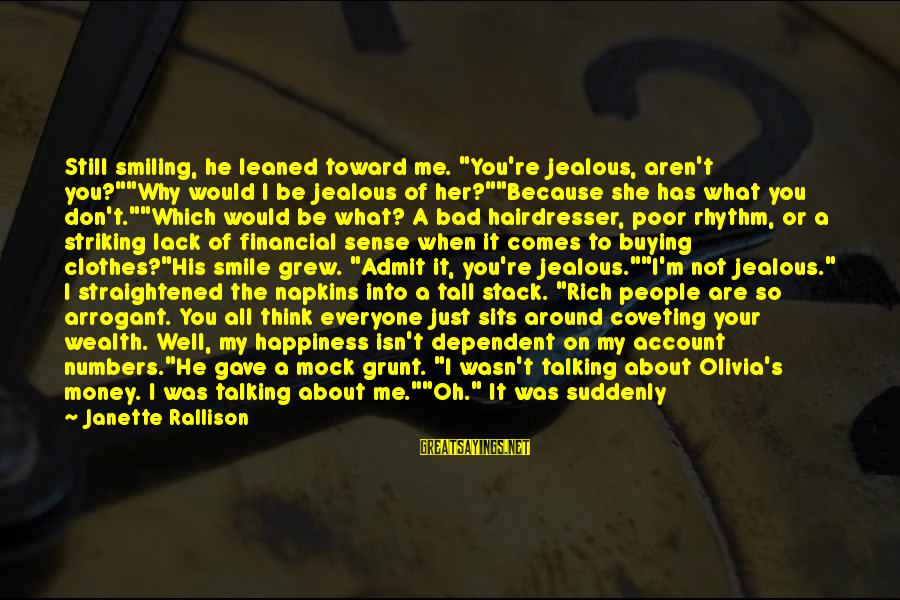 """Jealous Of Happiness Sayings By Janette Rallison: Still smiling, he leaned toward me. """"You're jealous, aren't you?""""""""Why would I be jealous of"""