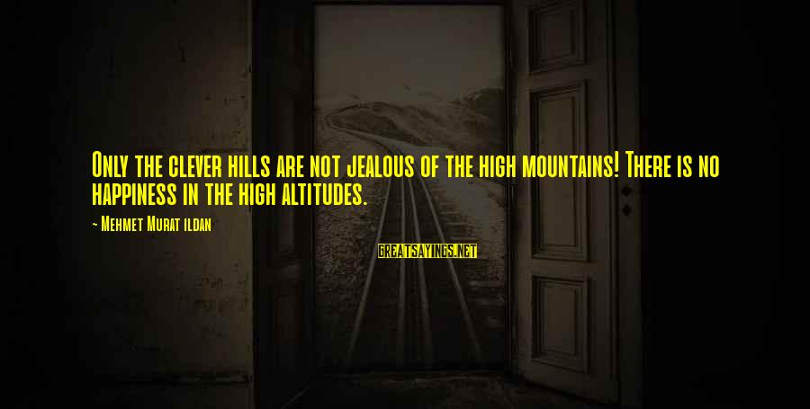 Jealous Of Happiness Sayings By Mehmet Murat Ildan: Only the clever hills are not jealous of the high mountains! There is no happiness