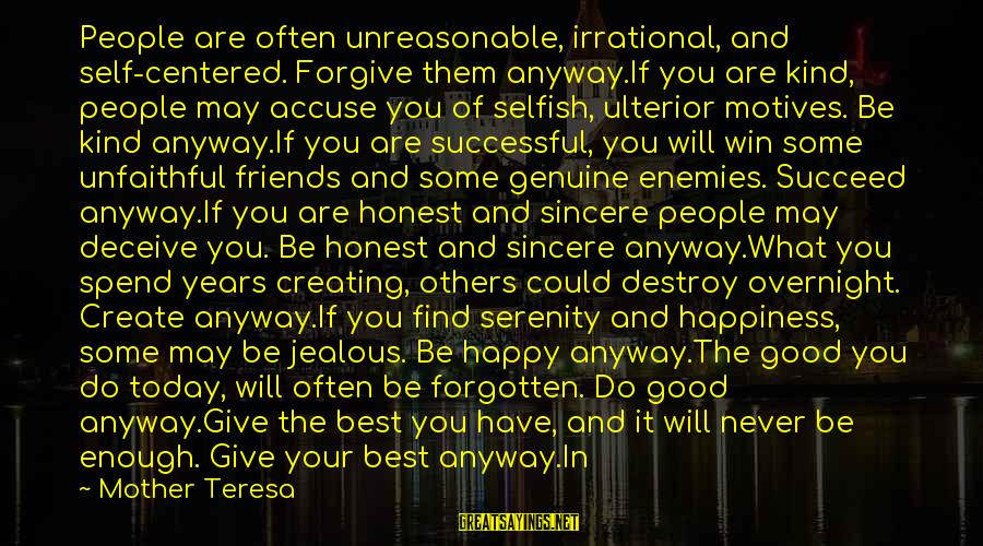 Jealous Of Happiness Sayings By Mother Teresa: People are often unreasonable, irrational, and self-centered. Forgive them anyway.If you are kind, people may