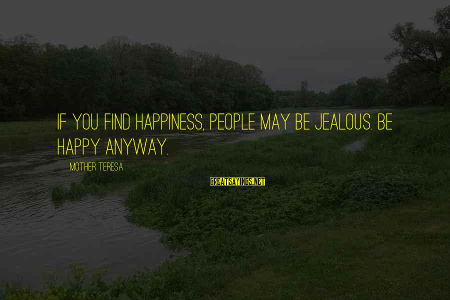 Jealous Of Happiness Sayings By Mother Teresa: If you find happiness, people may be jealous. Be happy anyway.