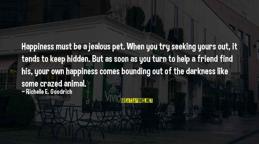Jealous Of Happiness Sayings By Richelle E. Goodrich: Happiness must be a jealous pet. When you try seeking yours out, it tends to