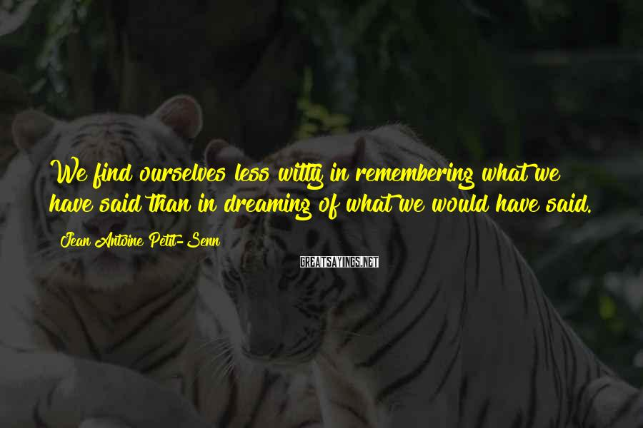 Jean Antoine Petit-Senn Sayings: We find ourselves less witty in remembering what we have said than in dreaming of