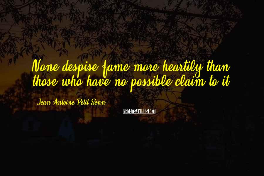 Jean Antoine Petit-Senn Sayings: None despise fame more heartily than those who have no possible claim to it.