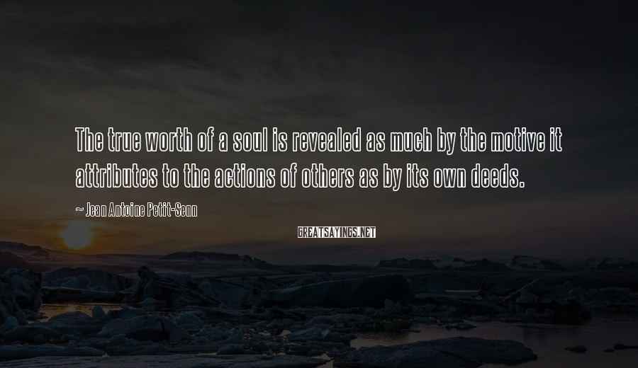 Jean Antoine Petit-Senn Sayings: The true worth of a soul is revealed as much by the motive it attributes