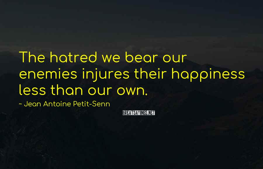 Jean Antoine Petit-Senn Sayings: The hatred we bear our enemies injures their happiness less than our own.