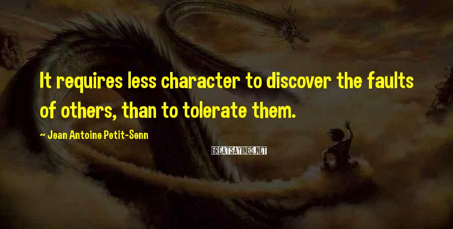 Jean Antoine Petit-Senn Sayings: It requires less character to discover the faults of others, than to tolerate them.